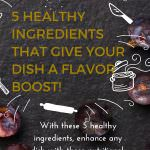 With these 5 Healthy Ingredients That Give Your Dish A Flavor Boost, enhance any dish with these nutritional, flavor loaded ingredients.